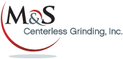 M&S Centerless Grinding, Inc.